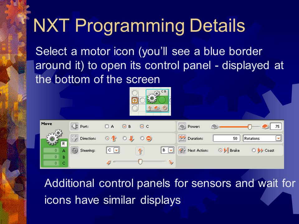 NXT Programming Details Select a motor icon (youll see a blue border around it) to open its control panel - displayed at the bottom of the screen Addi