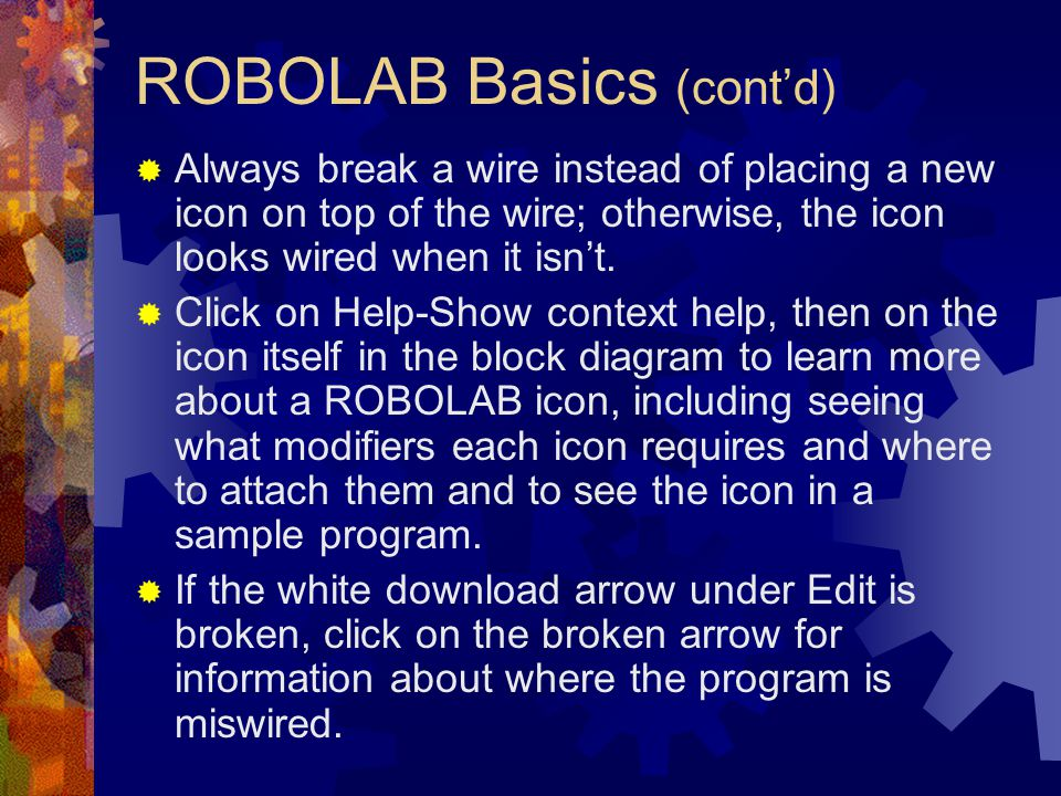 ROBOLAB Basics (contd) Always break a wire instead of placing a new icon on top of the wire; otherwise, the icon looks wired when it isnt. Click on He