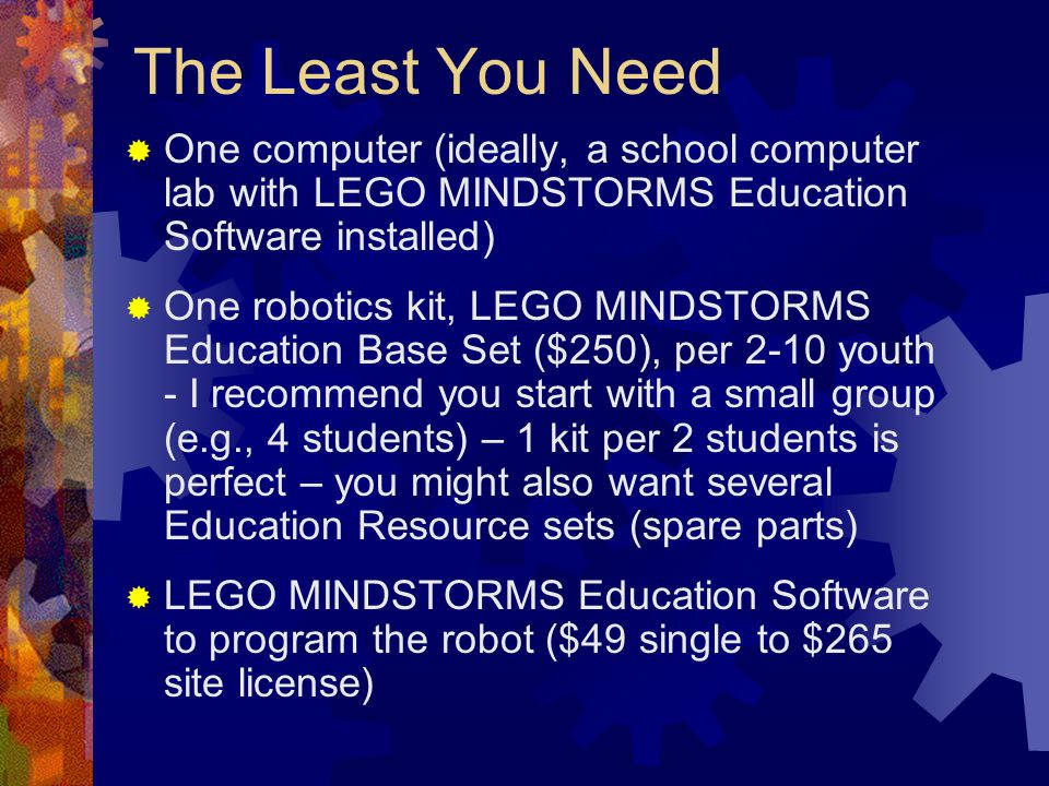 The Least You Need One computer (ideally, a school computer lab with LEGO MINDSTORMS Education Software installed) One robotics kit, LEGO MINDSTORMS E