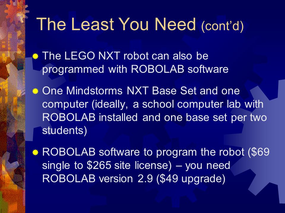 The Least You Need (contd) The LEGO NXT robot can also be programmed with ROBOLAB software One Mindstorms NXT Base Set and one computer (ideally, a sc