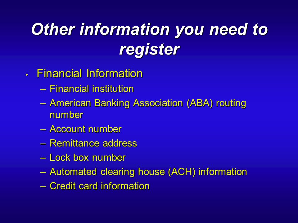 Other information you need to register Financial Information Financial Information –Financial institution –American Banking Association (ABA) routing
