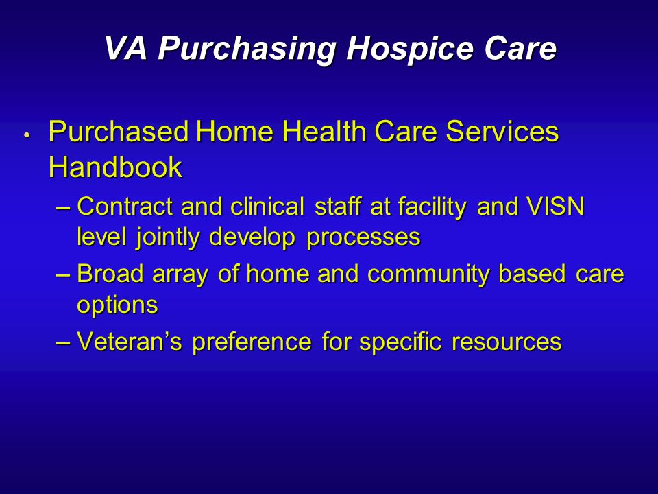 VA Purchasing Hospice Care Purchased Home Health Care Services Handbook Purchased Home Health Care Services Handbook –Contract and clinical staff at f