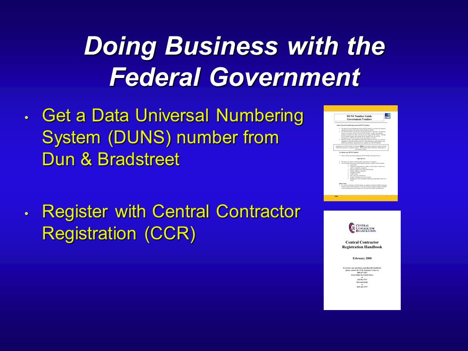 Doing Business with the Federal Government Get a Data Universal Numbering System (DUNS) number from Dun & Bradstreet Get a Data Universal Numbering Sy