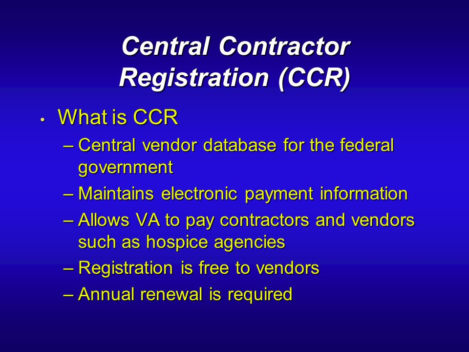 Central Contractor Registration (CCR) What is CCR What is CCR –Central vendor database for the federal government –Maintains electronic payment inform