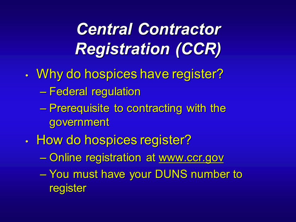 Central Contractor Registration (CCR) Why do hospices have register? Why do hospices have register? –Federal regulation –Prerequisite to contracting w