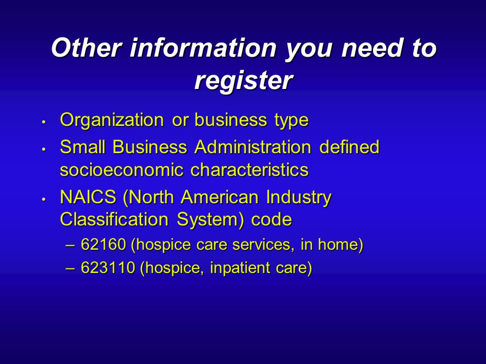Other information you need to register Organization or business type Organization or business type Small Business Administration defined socioeconomic characteristics Small Business Administration defined socioeconomic characteristics NAICS (North American Industry Classification System) code NAICS (North American Industry Classification System) code –62160 (hospice care services, in home) –623110 (hospice, inpatient care)