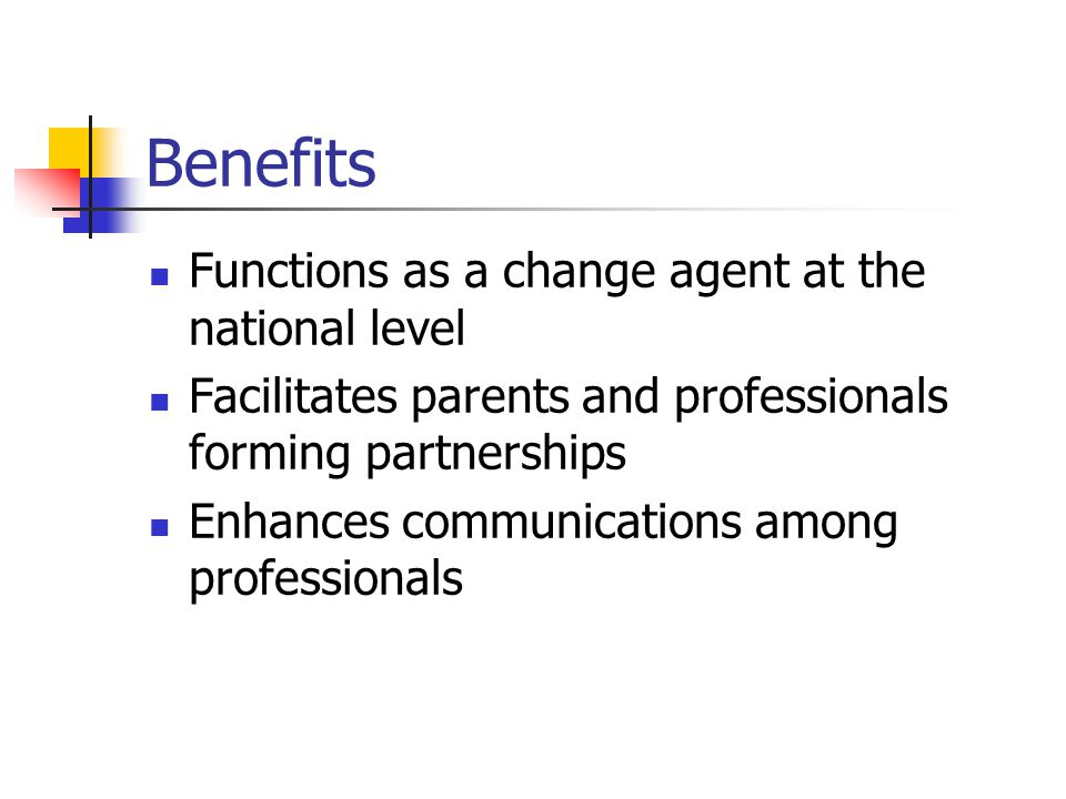Benefits Functions as a change agent at the national level Facilitates parents and professionals forming partnerships Enhances communications among professionals