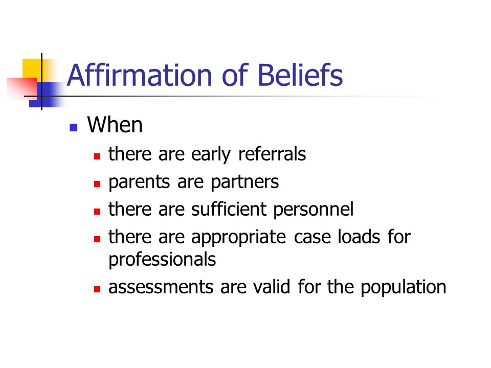 Affirmation of Beliefs When there are early referrals parents are partners there are sufficient personnel there are appropriate case loads for professionals assessments are valid for the population