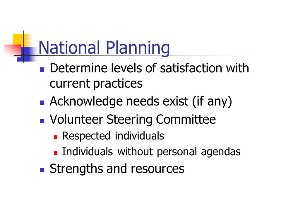 National Planning Determine levels of satisfaction with current practices Acknowledge needs exist (if any) Volunteer Steering Committee Respected individuals Individuals without personal agendas Strengths and resources