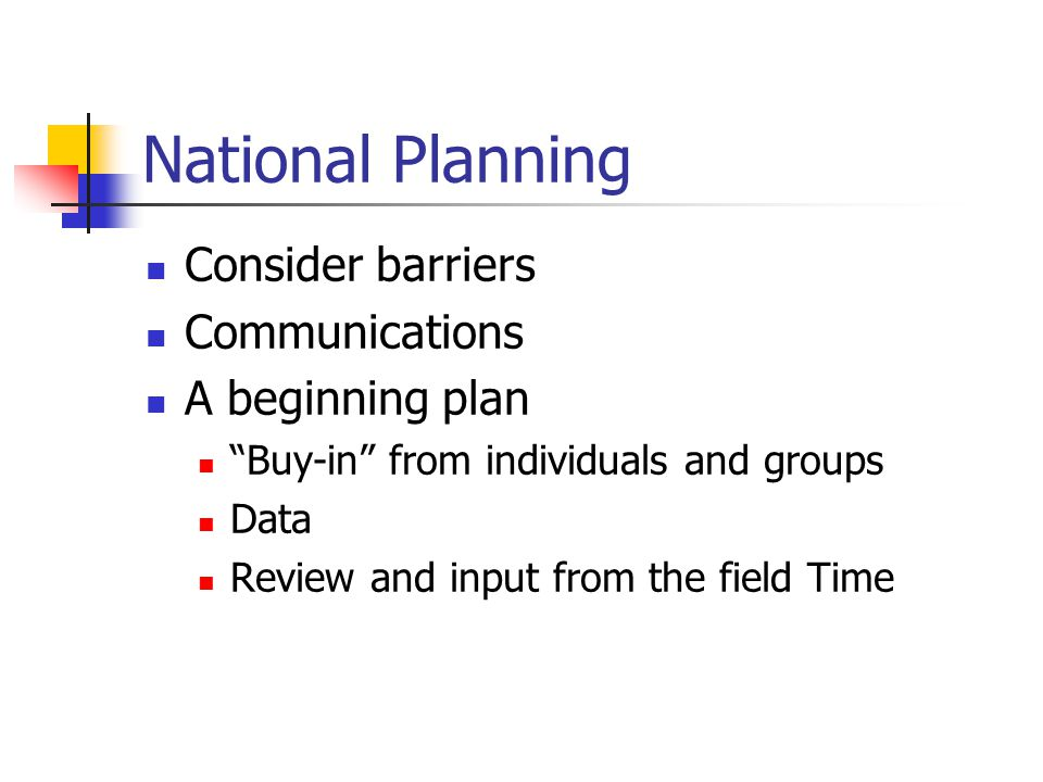 National Planning Consider barriers Communications A beginning plan Buy-in from individuals and groups Data Review and input from the field Time