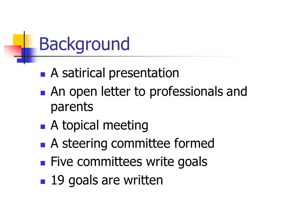 Background A satirical presentation An open letter to professionals and parents A topical meeting A steering committee formed Five committees write goals 19 goals are written