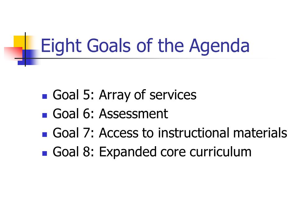 Eight Goals of the Agenda Goal 5: Array of services Goal 6: Assessment Goal 7: Access to instructional materials Goal 8: Expanded core curriculum
