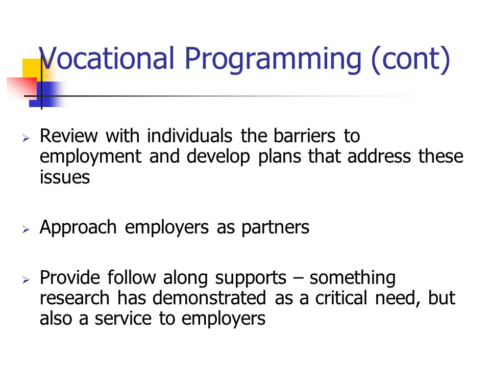 Vocational Programming (cont) Review with individuals the barriers to employment and develop plans that address these issues Approach employers as par