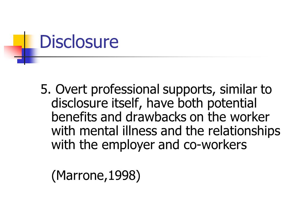 Disclosure 5. Overt professional supports, similar to disclosure itself, have both potential benefits and drawbacks on the worker with mental illness