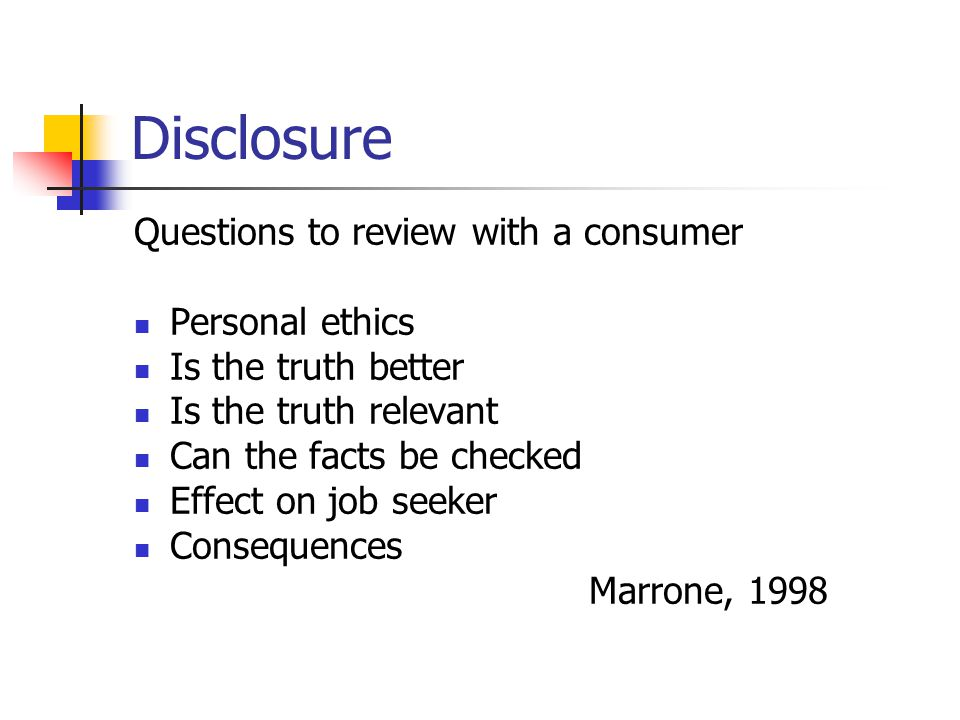 Disclosure Questions to review with a consumer Personal ethics Is the truth better Is the truth relevant Can the facts be checked Effect on job seeker