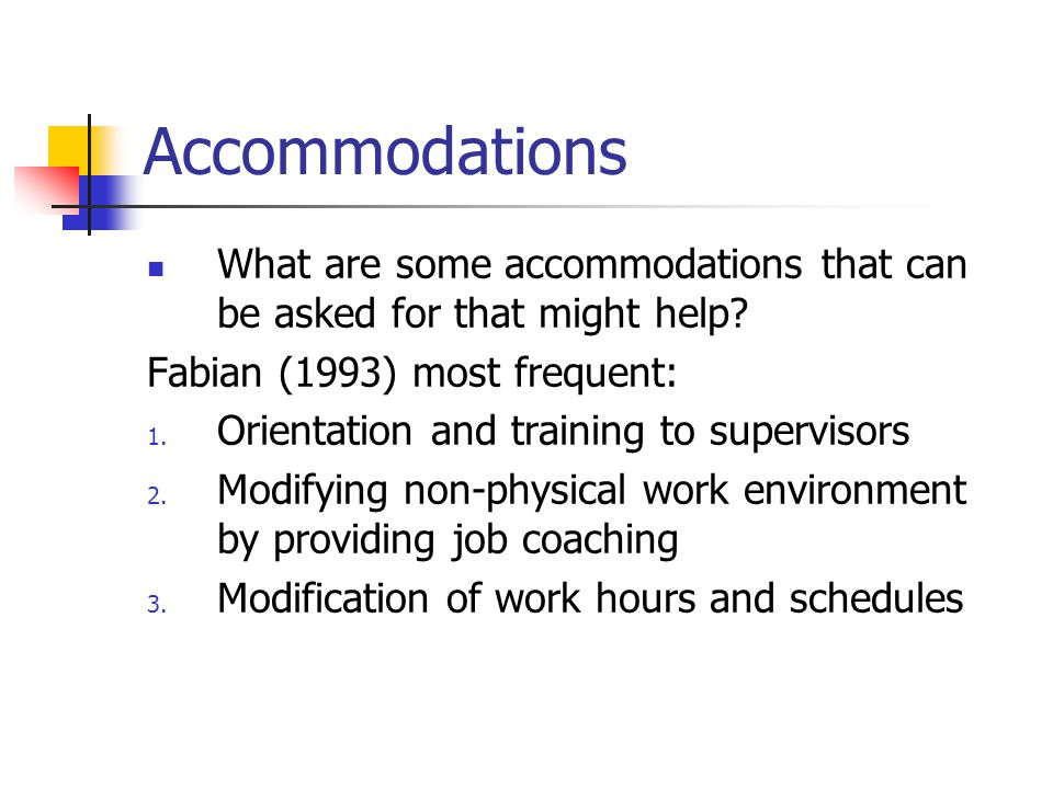 Accommodations What are some accommodations that can be asked for that might help? Fabian (1993) most frequent: 1. Orientation and training to supervi