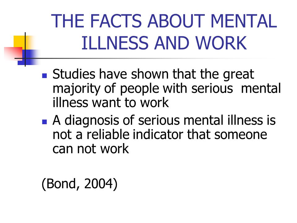 THE FACTS ABOUT MENTAL ILLNESS AND WORK Studies have shown that the great majority of people with serious mental illness want to work A diagnosis of s