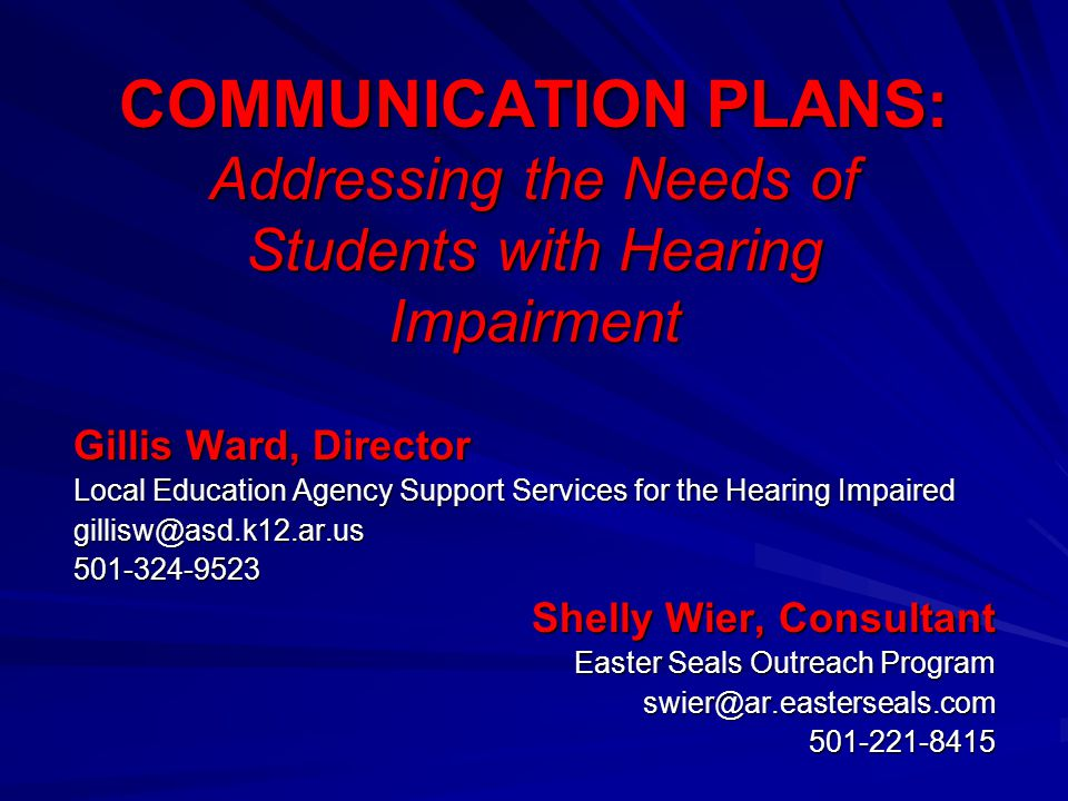 COMMUNICATION PLANS: Addressing the Needs of Students with Hearing Impairment Gillis Ward, Director Local Education Agency Support Services for the He