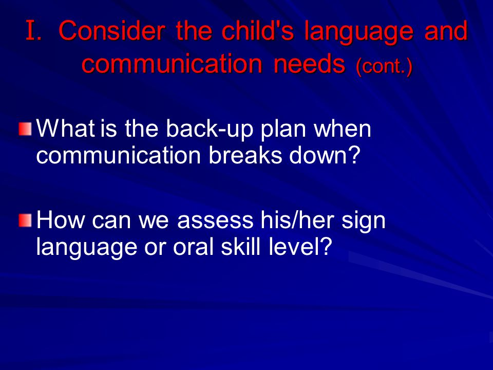 I. Consider the child's language and communication needs (cont.) What is the back-up plan when communication breaks down? How can we assess his/her si