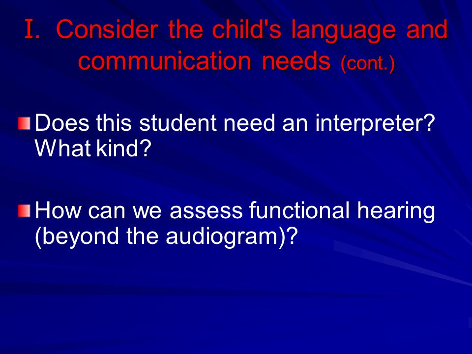 I. Consider the child's language and communication needs (cont.) Does this student need an interpreter? What kind? How can we assess functional hearin