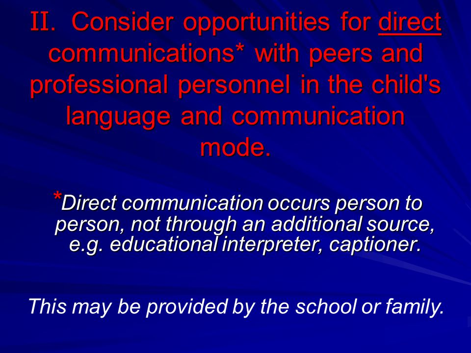 II. Consider opportunities for direct communications* with peers and professional personnel in the child's language and communication mode. * Direct c
