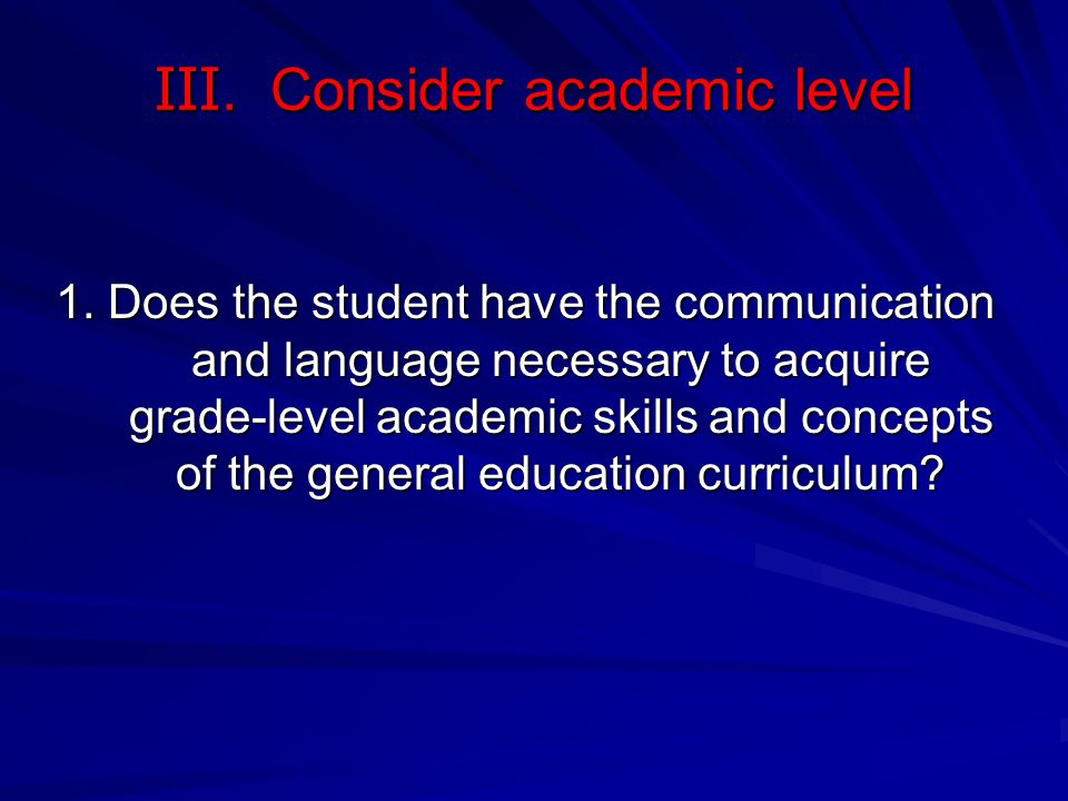 III. Consider academic level 1. Does the student have the communication and language necessary to acquire grade-level academic skills and concepts of