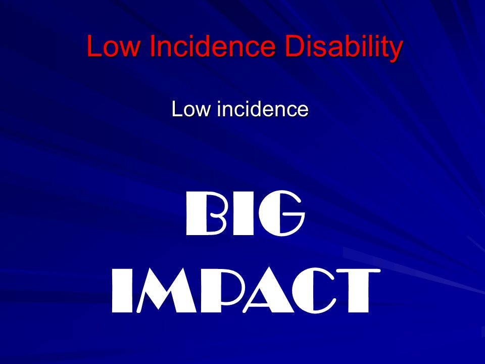 Low Incidence Disability Low incidence BIG IMPACT