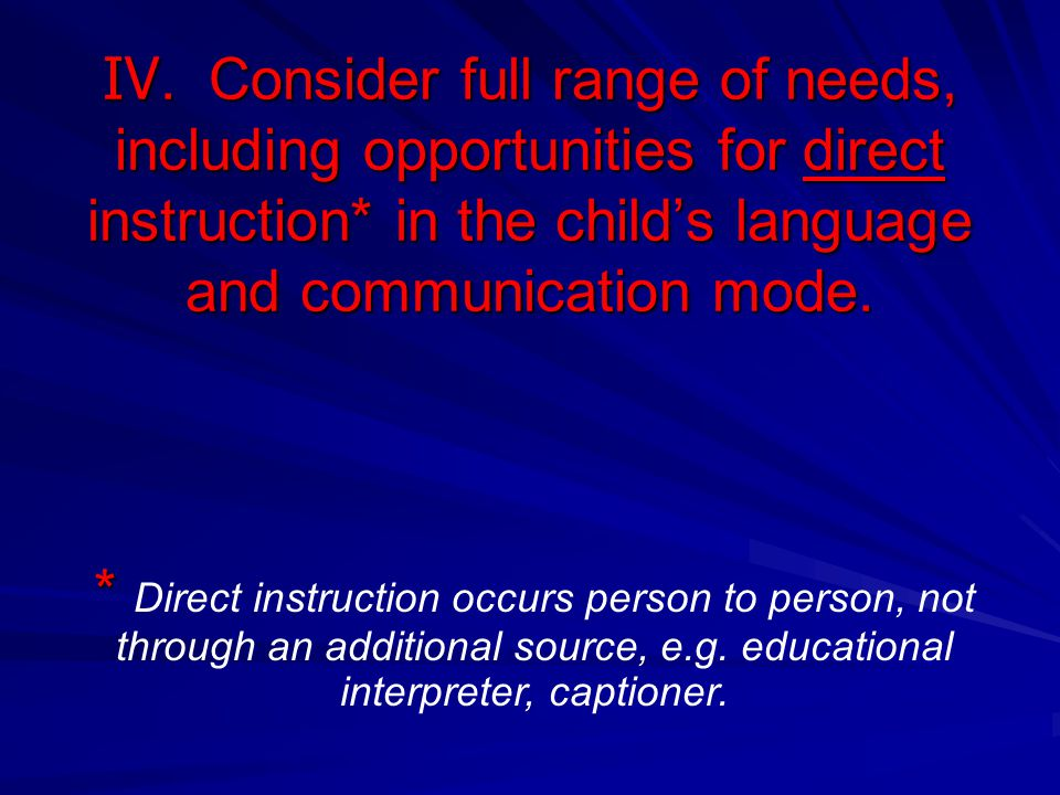 IV. Consider full range of needs, including opportunities for direct instruction* in the childs language and communication mode. * * Direct instructio