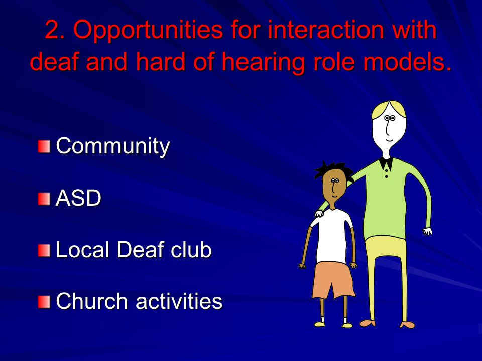 2. Opportunities for interaction with deaf and hard of hearing role models. CommunityASD Local Deaf club Church activities