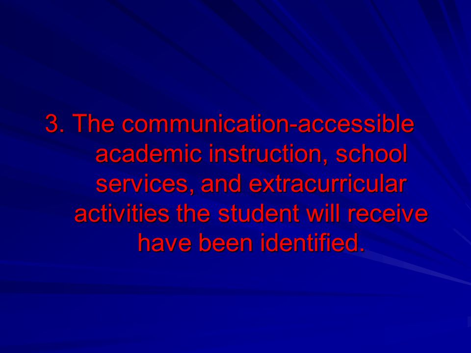 3. The communication-accessible academic instruction, school services, and extracurricular activities the student will receive have been identified.