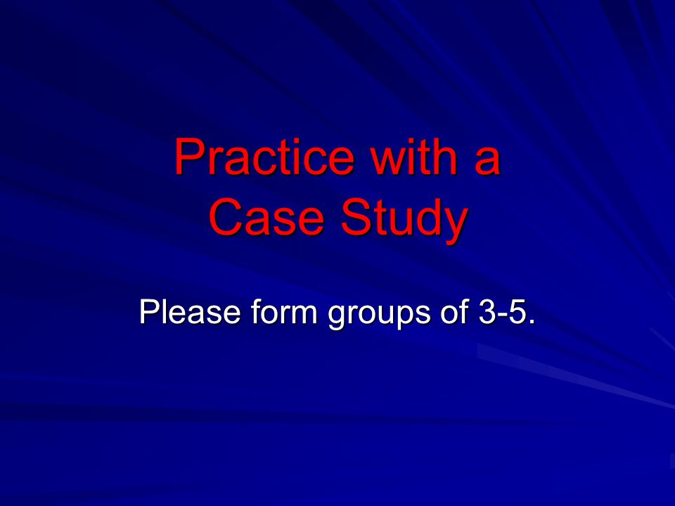 Practice with a Case Study Please form groups of 3-5.
