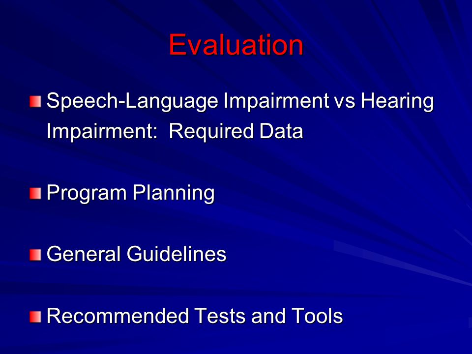Evaluation Speech-Language Impairment vs Hearing Impairment: Required Data Program Planning General Guidelines Recommended Tests and Tools