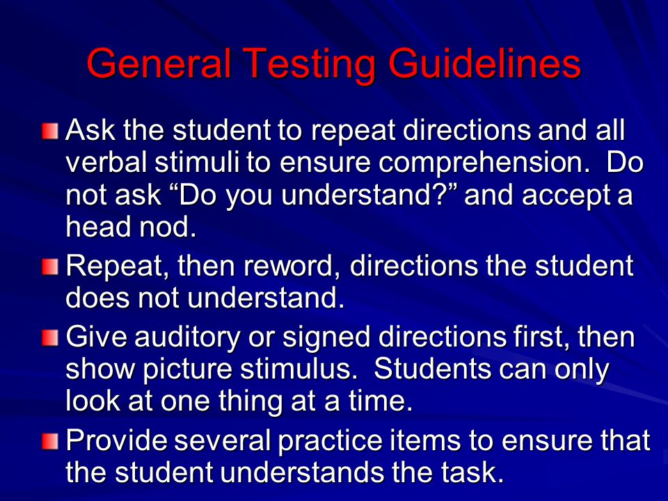 General Testing Guidelines Ask the student to repeat directions and all verbal stimuli to ensure comprehension. Do not ask Do you understand? and acce