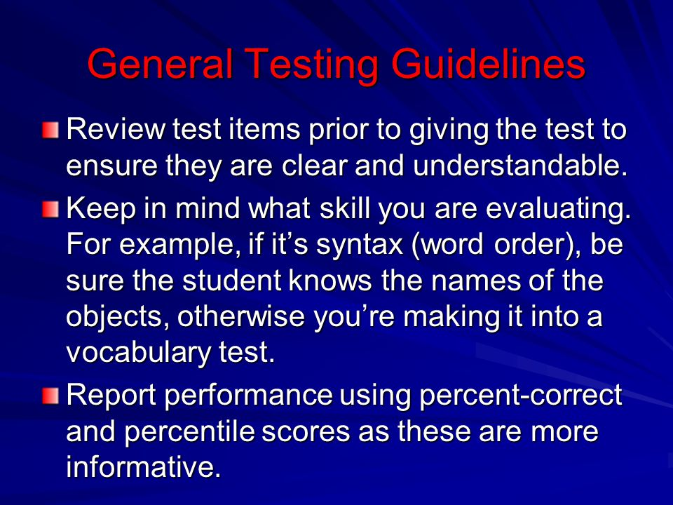 General Testing Guidelines Review test items prior to giving the test to ensure they are clear and understandable. Keep in mind what skill you are eva