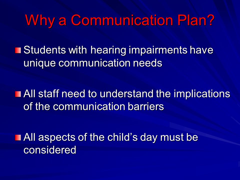 Why a Communication Plan? Students with hearing impairments have unique communication needs All staff need to understand the implications of the commu
