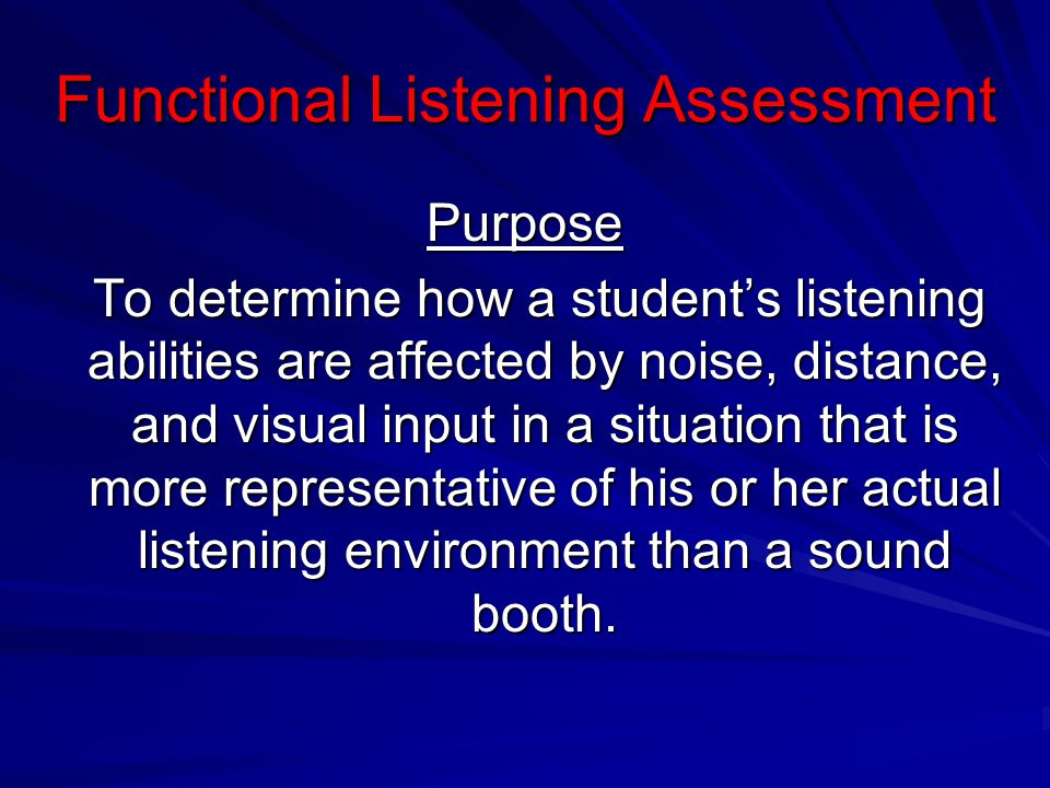 Functional Listening Assessment Purpose To determine how a students listening abilities are affected by noise, distance, and visual input in a situati