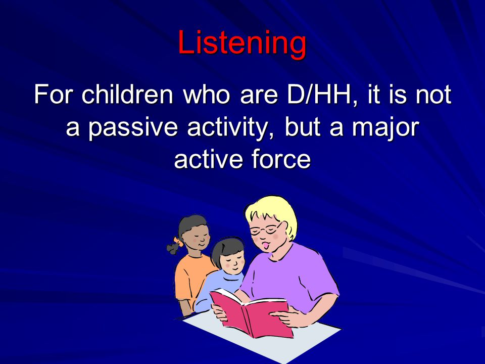 Listening For children who are D/HH, it is not a passive activity, but a major active force