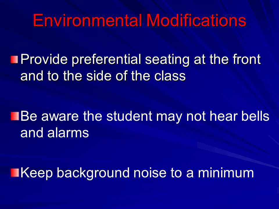 Environmental Modifications Provide preferential seating at the front and to the side of the class Be aware the student may not hear bells and alarms