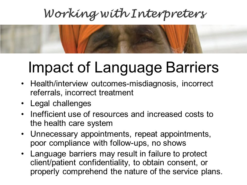 Impact of Language Barriers Health/interview outcomes-misdiagnosis, incorrect referrals, incorrect treatment Legal challenges Inefficient use of resou
