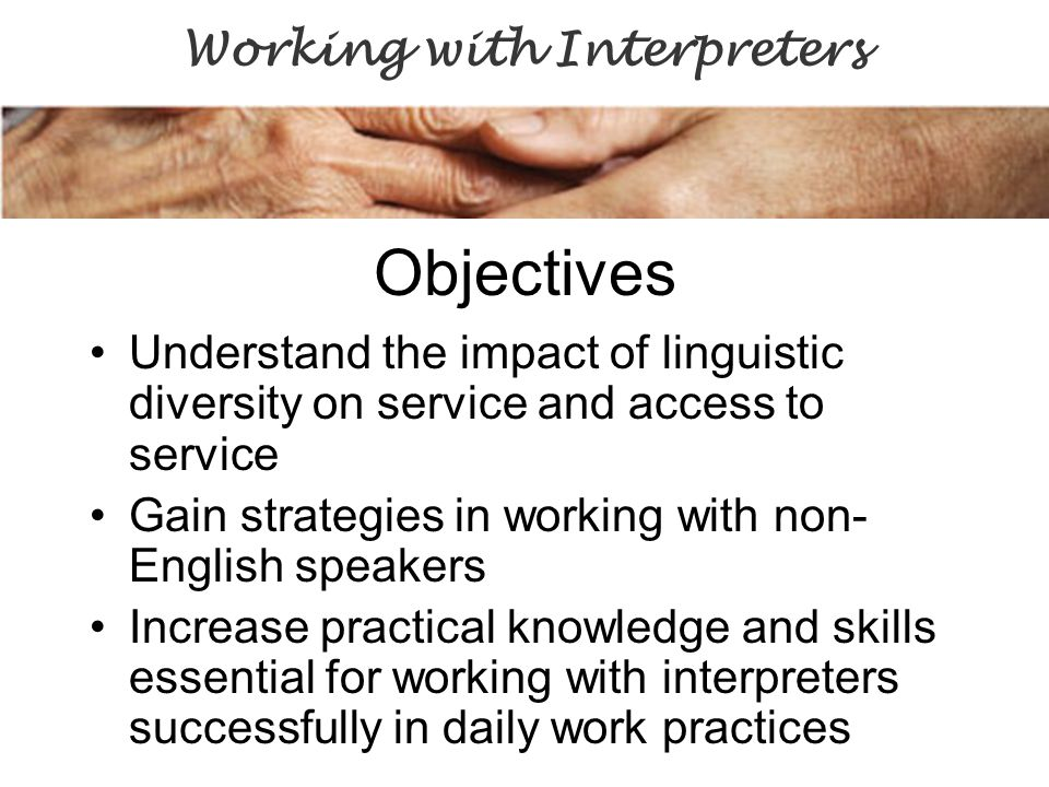 Objectives Understand the impact of linguistic diversity on service and access to service Gain strategies in working with non- English speakers Increase practical knowledge and skills essential for working with interpreters successfully in daily work practices Working with Interpreters