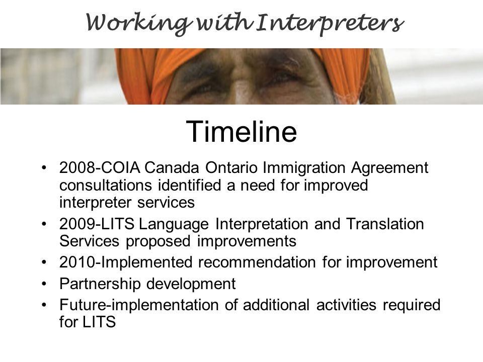 Timeline 2008-COIA Canada Ontario Immigration Agreement consultations identified a need for improved interpreter services 2009-LITS Language Interpretation and Translation Services proposed improvements 2010-Implemented recommendation for improvement Partnership development Future-implementation of additional activities required for LITS Working with Interpreters