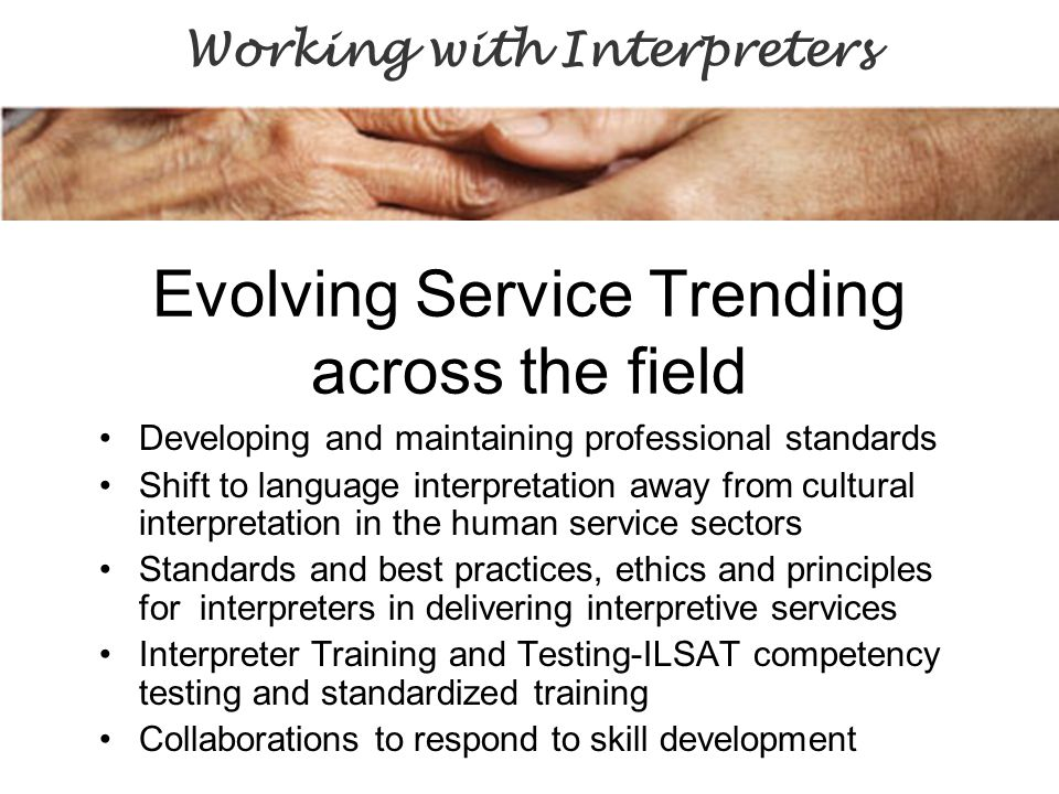 Evolving Service Trending across the field Developing and maintaining professional standards Shift to language interpretation away from cultural interpretation in the human service sectors Standards and best practices, ethics and principles for interpreters in delivering interpretive services Interpreter Training and Testing-ILSAT competency testing and standardized training Collaborations to respond to skill development Working with Interpreters