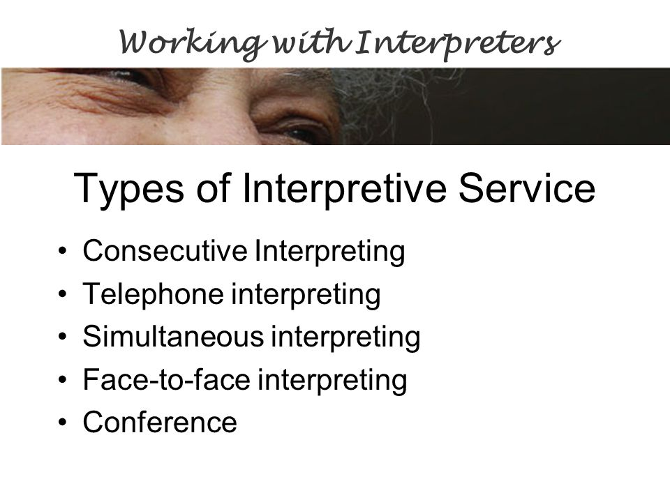 Types of Interpretive Service Consecutive Interpreting Telephone interpreting Simultaneous interpreting Face-to-face interpreting Conference Working with Interpreters