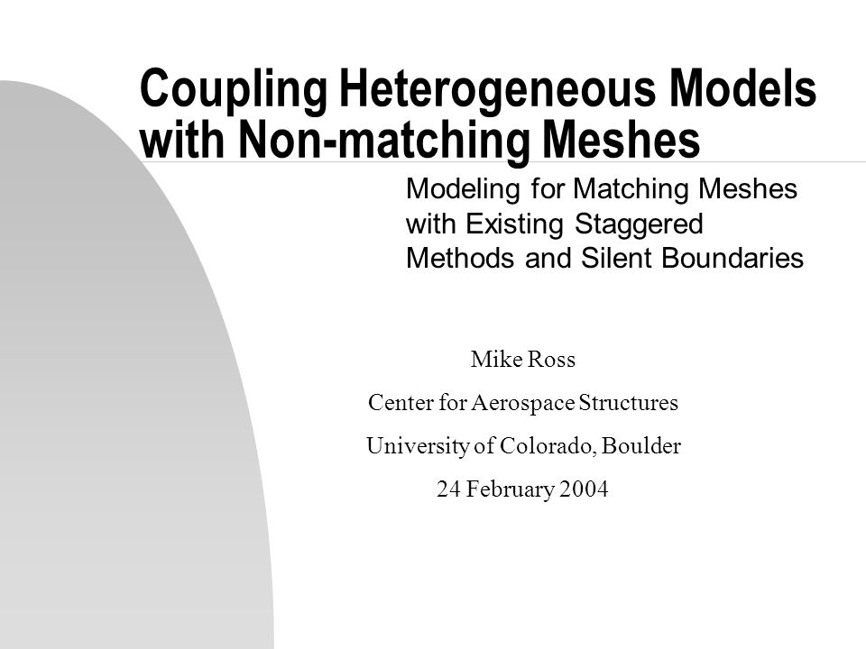 Coupling Heterogeneous Models with Non-matching Meshes Modeling for Matching Meshes with Existing Staggered Methods and Silent Boundaries Mike Ross Ce