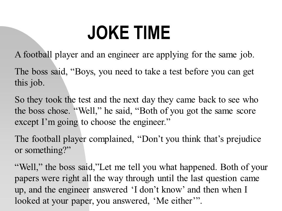 JOKE TIME A football player and an engineer are applying for the same job. The boss said, Boys, you need to take a test before you can get this job. S