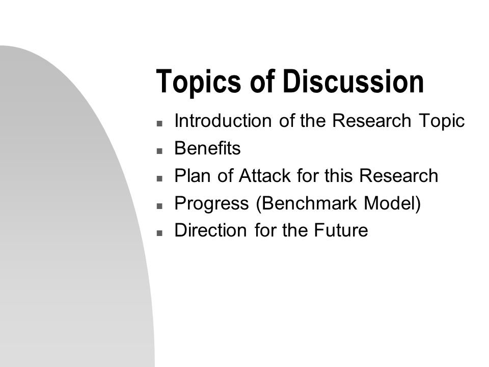 Topics of Discussion n Introduction of the Research Topic n Benefits n Plan of Attack for this Research n Progress (Benchmark Model) n Direction for t