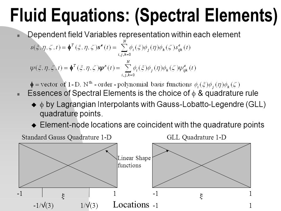 Fluid Equations: (Spectral Elements) n Dependent field Variables representation within each element n Essences of Spectral Elements is the choice of &