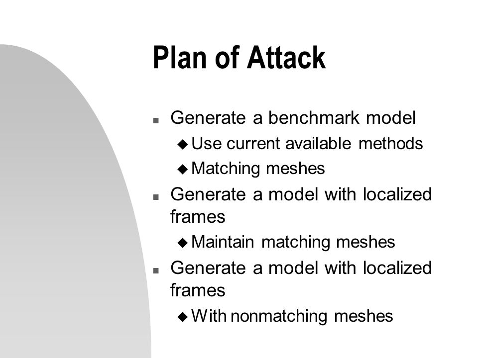 Plan of Attack n Generate a benchmark model u Use current available methods u Matching meshes n Generate a model with localized frames u Maintain matc