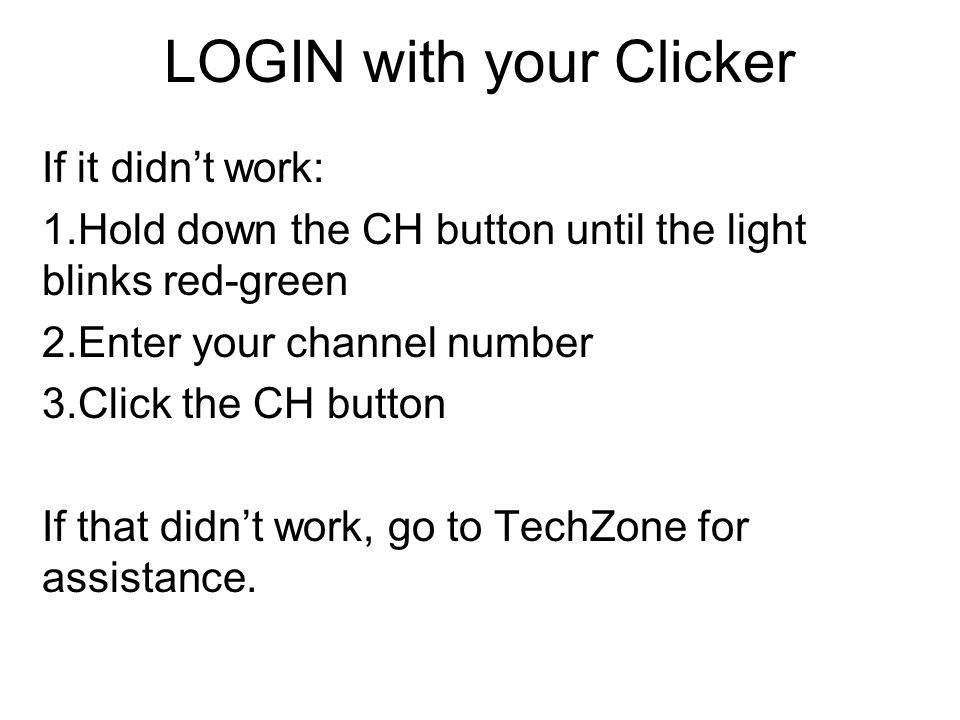 LOGIN with your Clicker If it didnt work: 1.Hold down the CH button until the light blinks red-green 2.Enter your channel number 3.Click the CH button If that didnt work, go to TechZone for assistance.