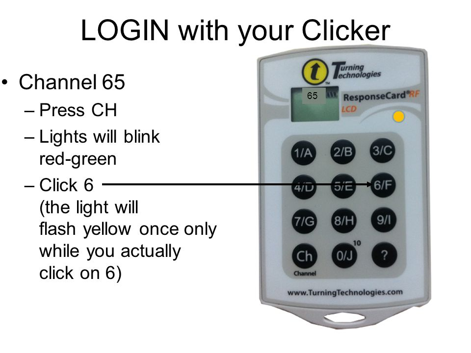 LOGIN with your Clicker Channel 65 –Press CH –Lights will blink red-green –Click 6 (the light will flash yellow once only while you actually click on 6) 65